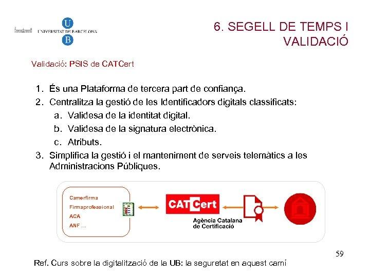 6. SEGELL DE TEMPS I VALIDACIÓ Validació: PSIS de CATCert 1. És una Plataforma