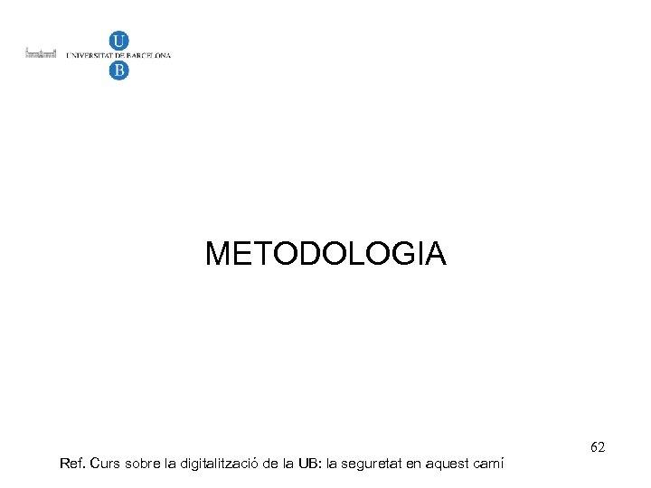 METODOLOGIA Ref. Curs sobre la digitalització de la UB: la seguretat en aquest camí