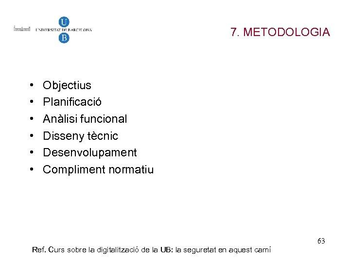 7. METODOLOGIA • • • Objectius Planificació Anàlisi funcional Disseny tècnic Desenvolupament Compliment normatiu