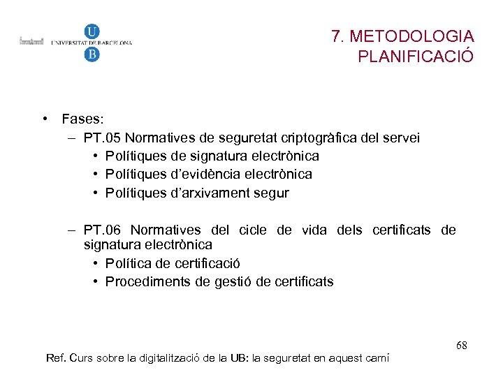 7. METODOLOGIA PLANIFICACIÓ • Fases: – PT. 05 Normatives de seguretat criptogràfica del servei