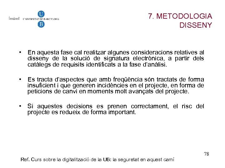 7. METODOLOGIA DISSENY • En aquesta fase cal realitzar algunes consideracions relatives al disseny