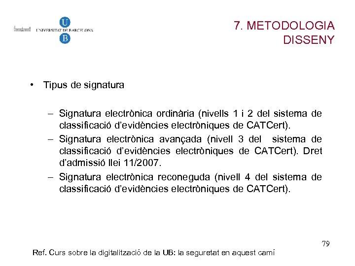 7. METODOLOGIA DISSENY • Tipus de signatura – Signatura electrònica ordinària (nivells 1 i