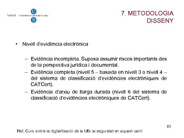 7. METODOLOGIA DISSENY • Nivell d'evidència electrònica – Evidència incompleta. Suposa assumir riscos importants