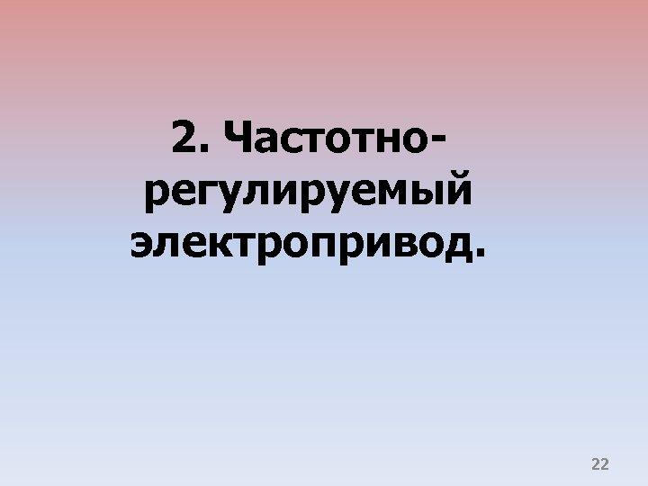 2. Частотнорегулируемый электропривод. 22