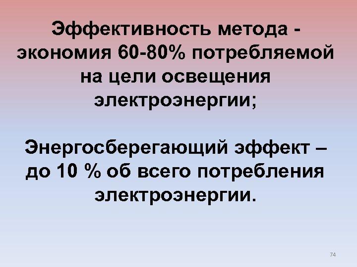 Эффективность метода - экономия 60 -80% потребляемой на цели освещения электроэнергии; Энергосберегающий эффект –