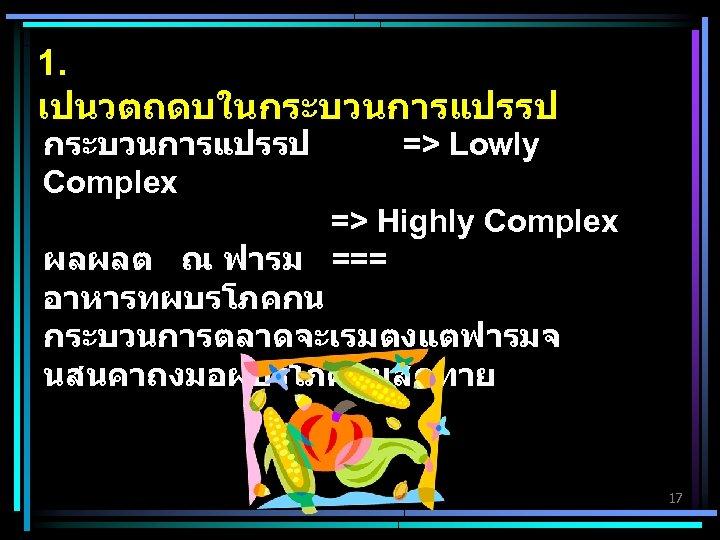 1. เปนวตถดบในกระบวนการแปรรป Complex => Lowly => Highly Complex ผลผลต ณ ฟารม === อาหารทผบรโภคกน กระบวนการตลาดจะเรมตงแตฟารมจ