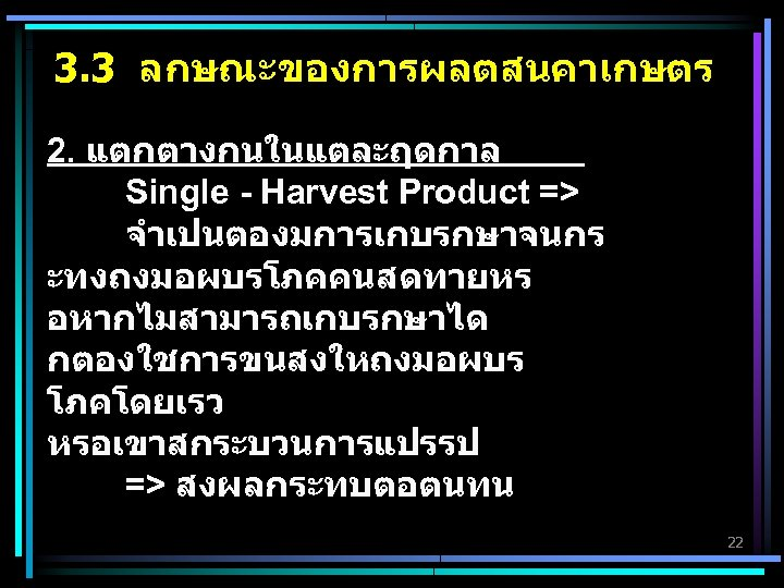 3. 3 ลกษณะของการผลตสนคาเกษตร 2. แตกตางกนในแตละฤดกาล Single - Harvest Product => จำเปนตองมการเกบรกษาจนกร ะทงถงมอผบรโภคคนสดทายหร อหากไมสามารถเกบรกษาได กตองใชการขนสงใหถงมอผบร