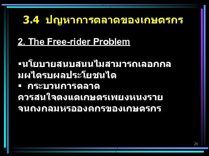3. 4 ปญหาการตลาดของเกษตรกร 2. The Free-rider Problem §นโยบายสนบสนนไมสามารถเลอกกล มผไดรบผลประโยชนได § กระบวนการตลาด ควรสนใจตงแตเกษตรเพยงหนงราย จนถงกลมหรอองคกรของเกษตรกร 26