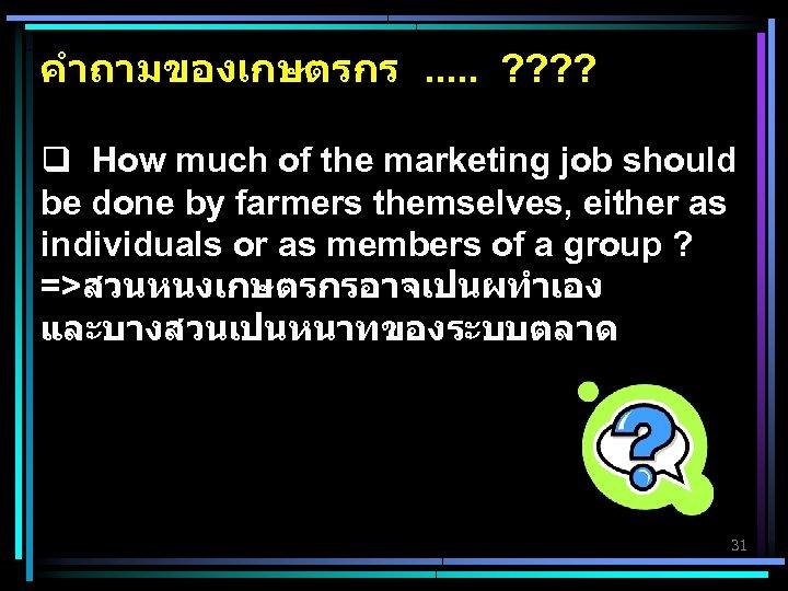 คำถามของเกษตรกร. . . ? ? q How much of the marketing job should be