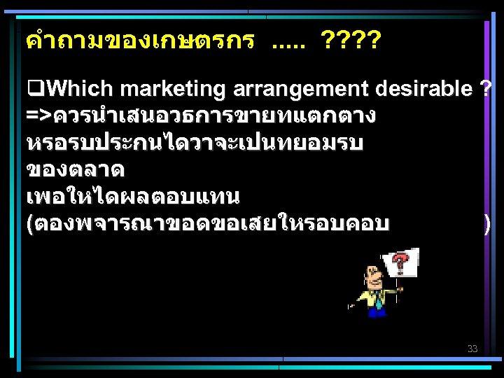 คำถามของเกษตรกร. . . ? ? q. Which marketing arrangement desirable ? =>ควรนำเสนอวธการขายทแตกตาง หรอรบประกนไดวาจะเปนทยอมรบ ของตลาด