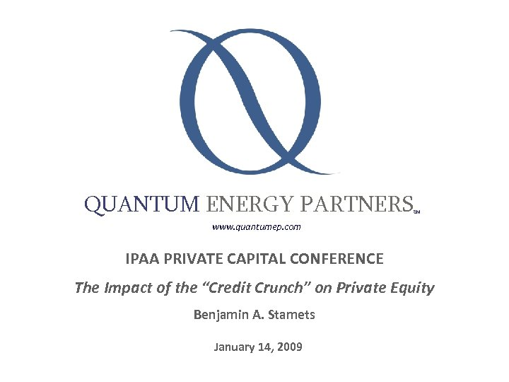 QUANTUM ENERGY PARTNERS SM www. quantumep. com IPAA PRIVATE CAPITAL CONFERENCE The Impact of