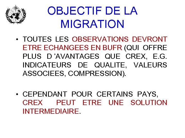 OBJECTIF DE LA MIGRATION • TOUTES LES OBSERVATIONS DEVRONT ETRE ECHANGEES EN BUFR (QUI