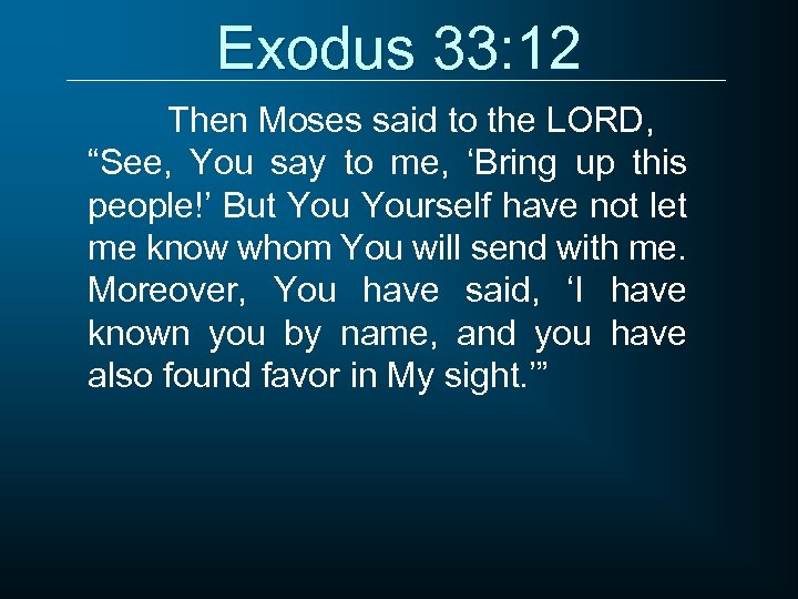 "Exodus 33: 12 Then Moses said to the LORD, ""See, You say to me,"