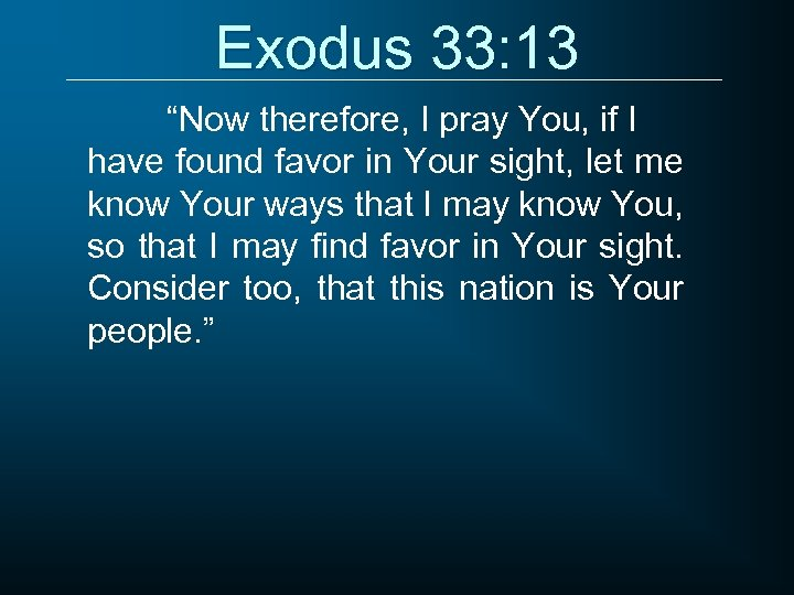 "Exodus 33: 13 ""Now therefore, I pray You, if I have found favor in"