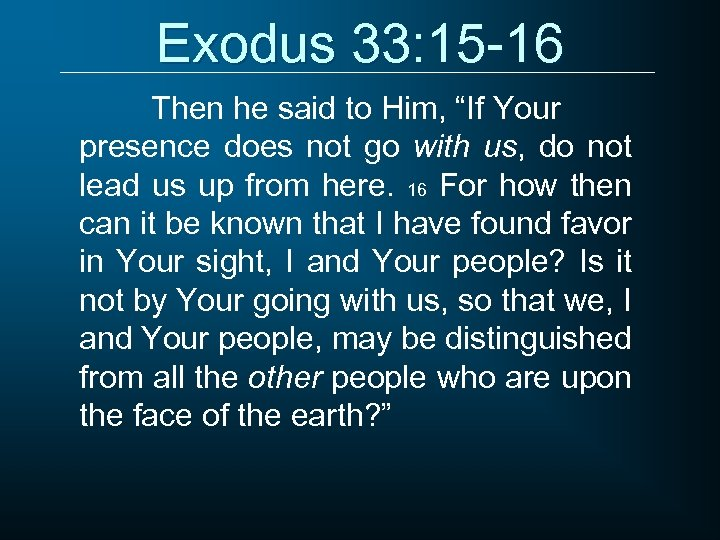 "Exodus 33: 15 -16 Then he said to Him, ""If Your presence does not"