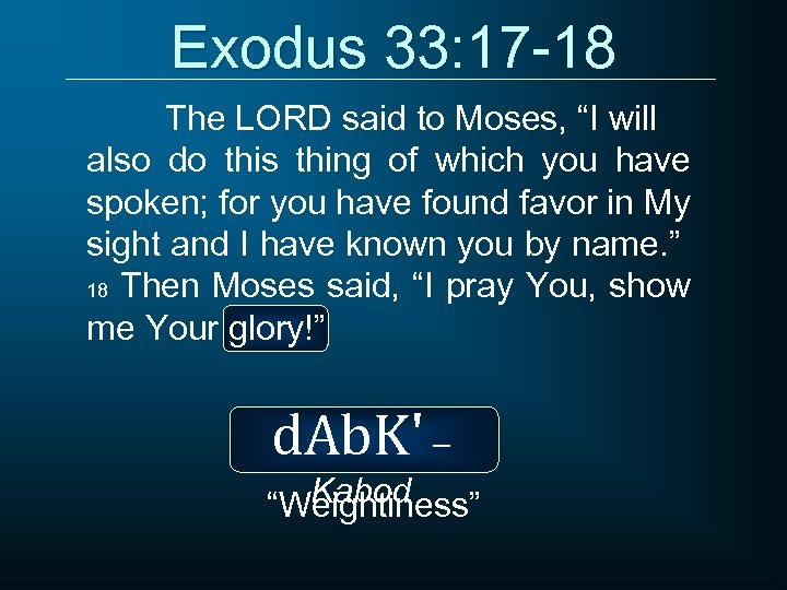 "Exodus 33: 17 -18 The LORD said to Moses, ""I will also do this"