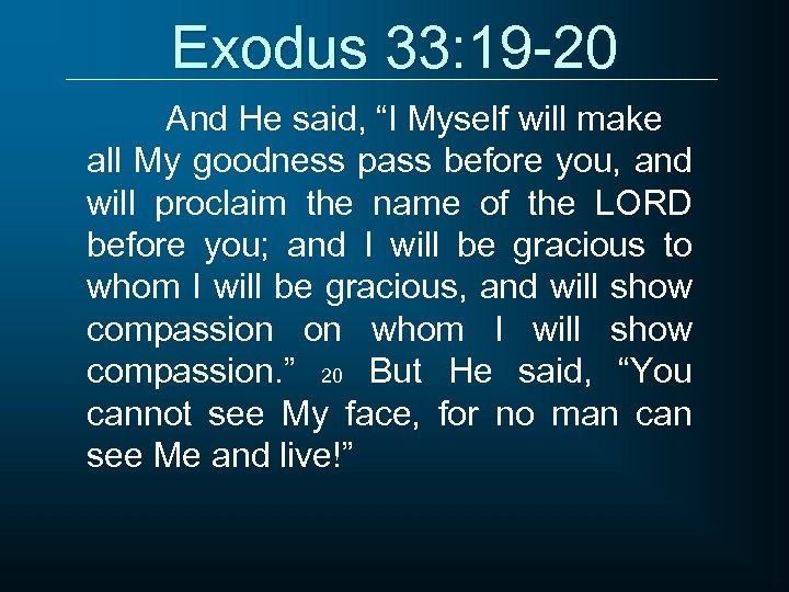 "Exodus 33: 19 -20 And He said, ""I Myself will make all My goodness"