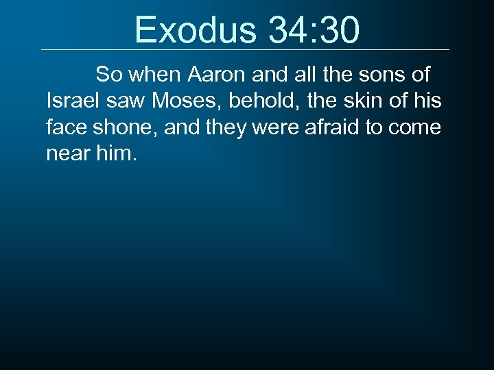 Exodus 34: 30 So when Aaron and all the sons of Israel saw Moses,
