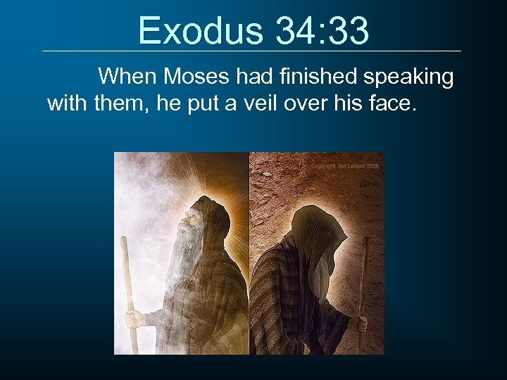 Exodus 34: 33 When Moses had finished speaking with them, he put a veil