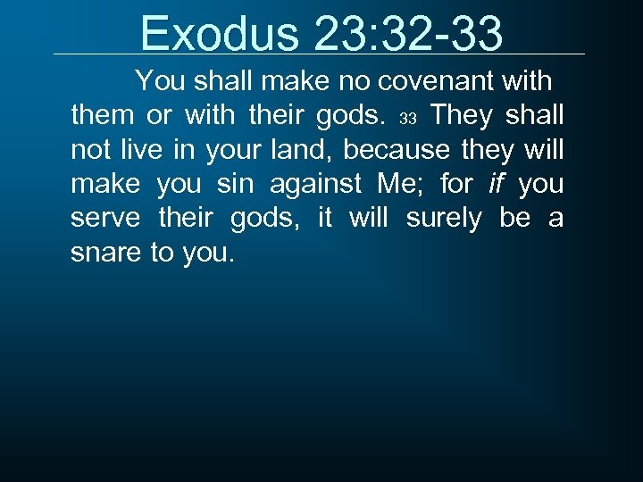 Exodus 23: 32 -33 You shall make no covenant with them or with their