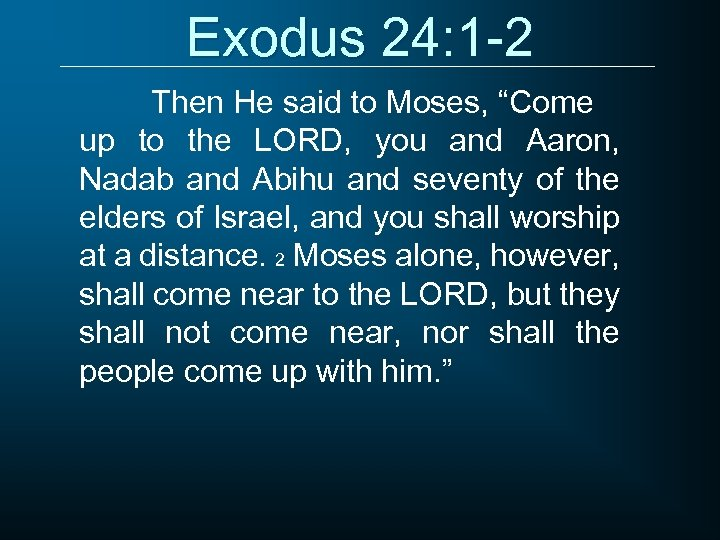 "Exodus 24: 1 -2 Then He said to Moses, ""Come up to the LORD,"