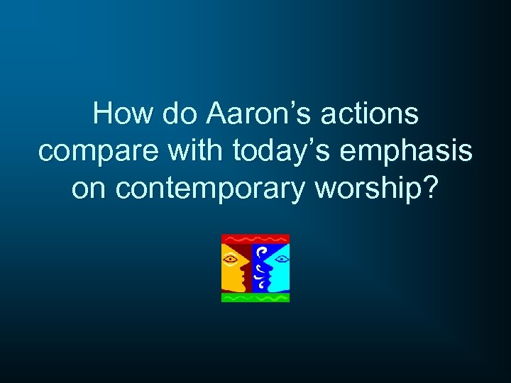 How do Aaron's actions compare with today's emphasis on contemporary worship?