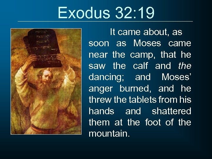 Exodus 32: 19 It came about, as soon as Moses came near the camp,