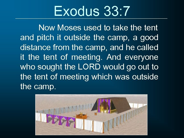 Exodus 33: 7 Now Moses used to take the tent and pitch it outside