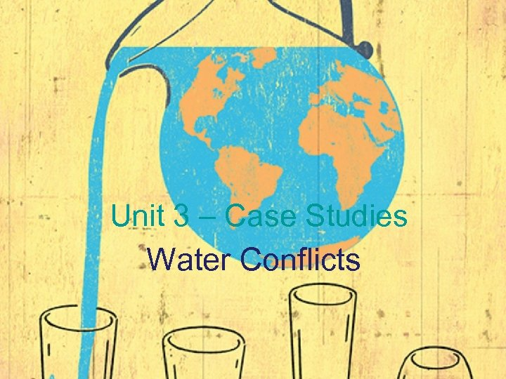 Unit 3 – Case Studies Water Conflicts