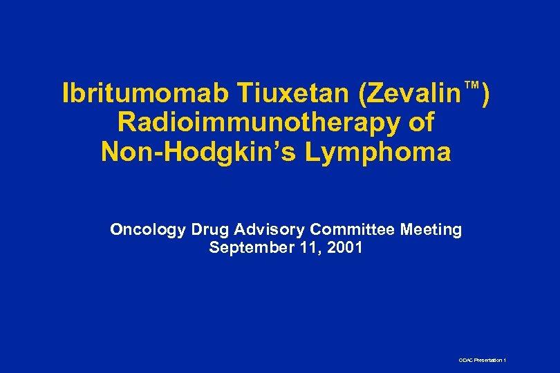 Ibritumomab Tiuxetan (Zevalin™) Radioimmunotherapy of Non-Hodgkin's Lymphoma Oncology Drug Advisory Committee Meeting September 11,