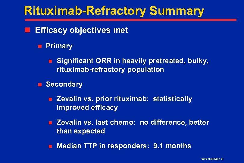 Rituximab-Refractory Summary n Efficacy objectives met n Primary n n Significant ORR in heavily