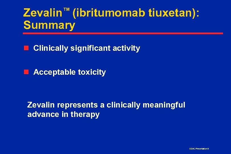 Zevalin™ (ibritumomab tiuxetan): Summary n Clinically significant activity n Acceptable toxicity Zevalin represents a
