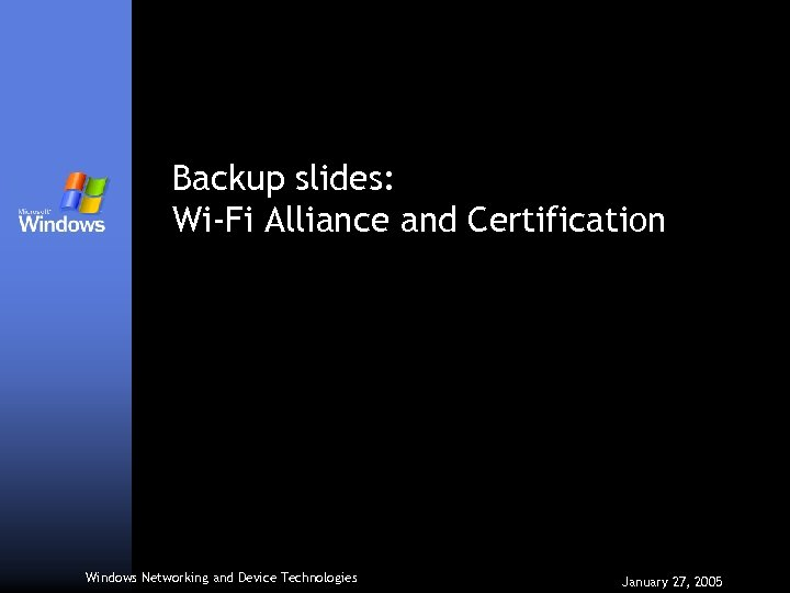 Backup slides: Wi-Fi Alliance and Certification Windows Networking and Device Technologies January 27, 2005