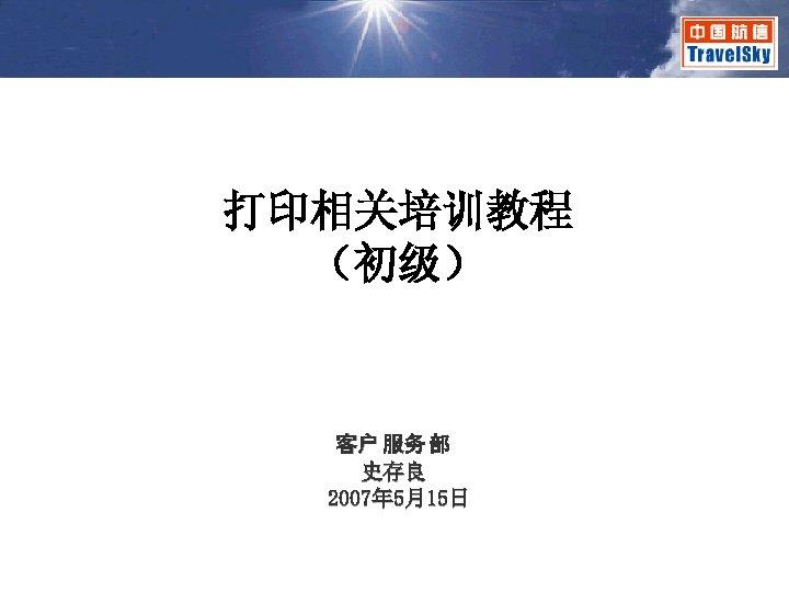 打印相关培训教程 (初级) 客户 服务 部 史存良 2007年 5月15日