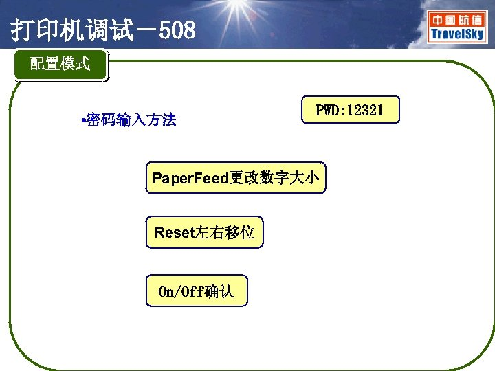 打印机调试-508 配置模式 • 密码输入方法 PWD: 12321 Paper. Feed更改数字大小 Reset左右移位 On/Off确认