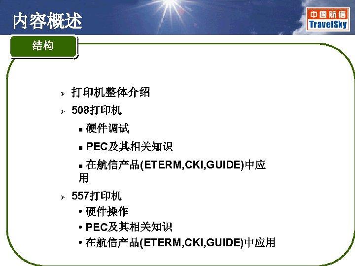 内容概述 结构 Ø 打印机整体介绍 Ø 508打印机 n 硬件调试 n PEC及其相关知识 在航信产品(ETERM, CKI, GUIDE)中应 用