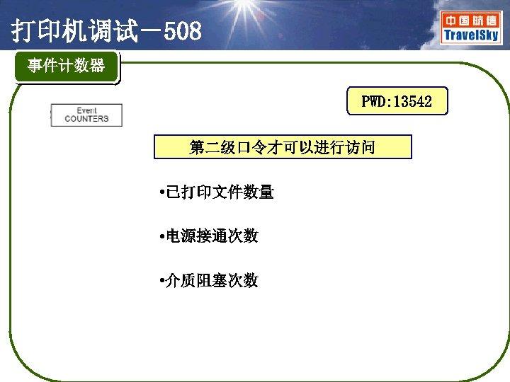 打印机调试-508 事件计数器 PWD: 13542 第二级口令才可以进行访问 • 已打印文件数量 • 电源接通次数 • 介质阻塞次数