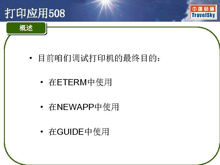 打印应用 508 概述 • 目前咱们调试打印机的最终目的: • 在ETERM中使用 • 在NEWAPP中使用 • 在GUIDE中使用