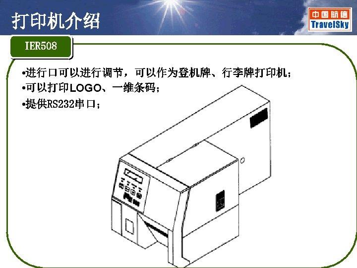 打印机介绍 IER 508 • 进行口可以进行调节,可以作为登机牌、行李牌打印机; • 可以打印LOGO、一维条码; • 提供RS 232串口;