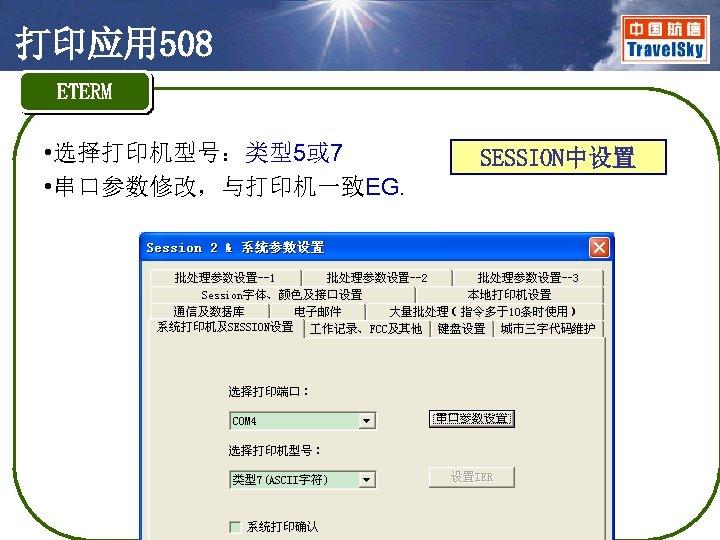 打印应用 508 ETERM • 选择打印机型号:类型5或 7 • 串口参数修改,与打印机一致EG. SESSION中设置