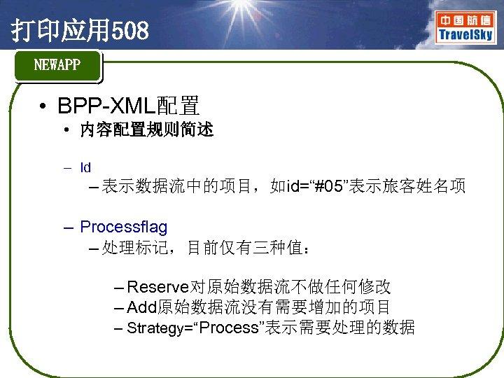 """打印应用 508 NEWAPP • BPP-XML配置 • 内容配置规则简述 – Id – 表示数据流中的项目,如id=""""#05""""表示旅客姓名项 – Processflag –"""