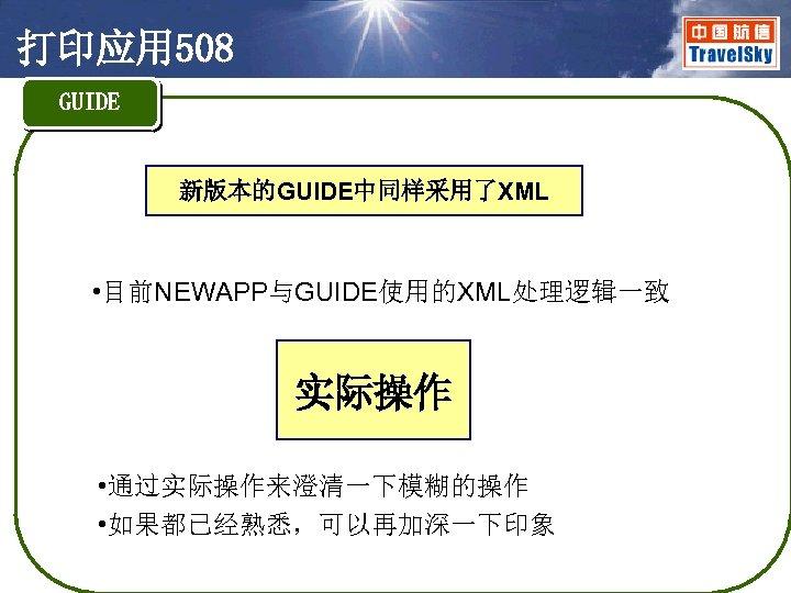 打印应用 508 GUIDE 新版本的GUIDE中同样采用了XML • 目前NEWAPP与GUIDE使用的XML处理逻辑一致 实际操作 • 通过实际操作来澄清一下模糊的操作 • 如果都已经熟悉,可以再加深一下印象