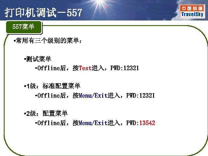 打印机调试-557 557菜单 • 常用有三个级别的菜单: • 测试菜单 • Offline后,按Test进入,PWD: 12321 • 1级:标准配置菜单 • Offline后,按Menu/Exit进入,PWD: 12321