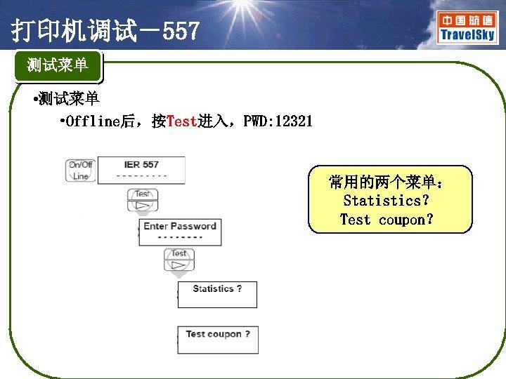 打印机调试-557 测试菜单 • 测试菜单 • Offline后,按Test进入,PWD: 12321 常用的两个菜单: Statistics? Test coupon?