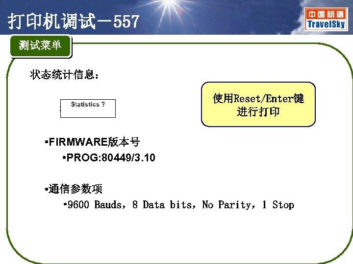 打印机调试-557 测试菜单 状态统计信息: 使用Reset/Enter键 进行打印 • FIRMWARE版本号 • PROG: 80449/3. 10 • 通信参数项 •