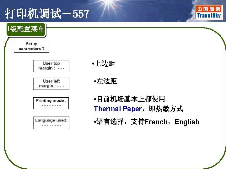 打印机调试-557 1级配置菜单 • 上边距 • 左边距 • 目前机场基本上都使用 Thermal Paper,即热敏方式 • 语言选择,支持French,English