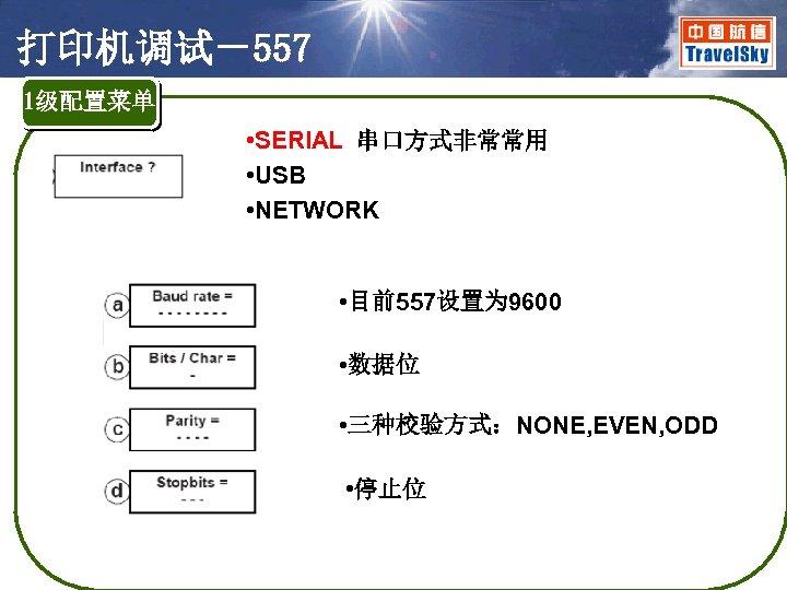 打印机调试-557 1级配置菜单 • SERIAL 串口方式非常常用 • USB • NETWORK • 目前557设置为 9600 • 数据位