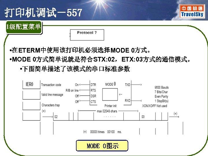 打印机调试-557 1级配置菜单 • 在ETERM中使用该打印机必须选择MODE 0方式。 • MODE 0方式简单说就是符合STX: 02,ETX: 03方式的通信模式。 • 下图简单描述了该模式的串口标准参数 MODE 0图示