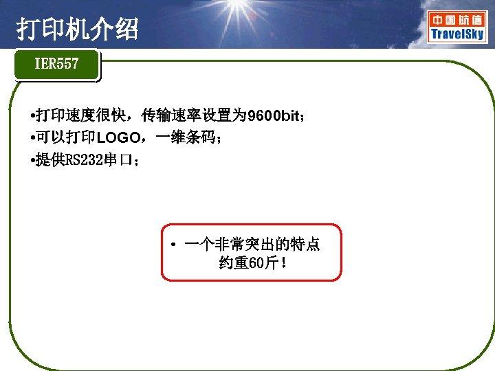 打印机介绍 IER 557 • 打印速度很快,传输速率设置为 9600 bit; • 可以打印LOGO,一维条码; • 提供RS 232串口; • 一个非常突出的特点