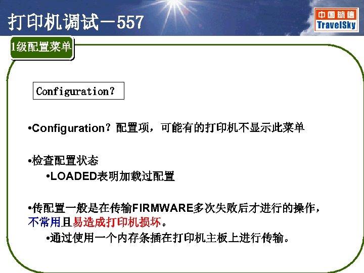 打印机调试-557 1级配置菜单 Configuration? • Configuration?配置项,可能有的打印机不显示此菜单 • 检查配置状态 • LOADED表明加载过配置 • 传配置一般是在传输FIRMWARE多次失败后才进行的操作, 不常用且易造成打印机损坏。 • 通过使用一个内存条插在打印机主板上进行传输。